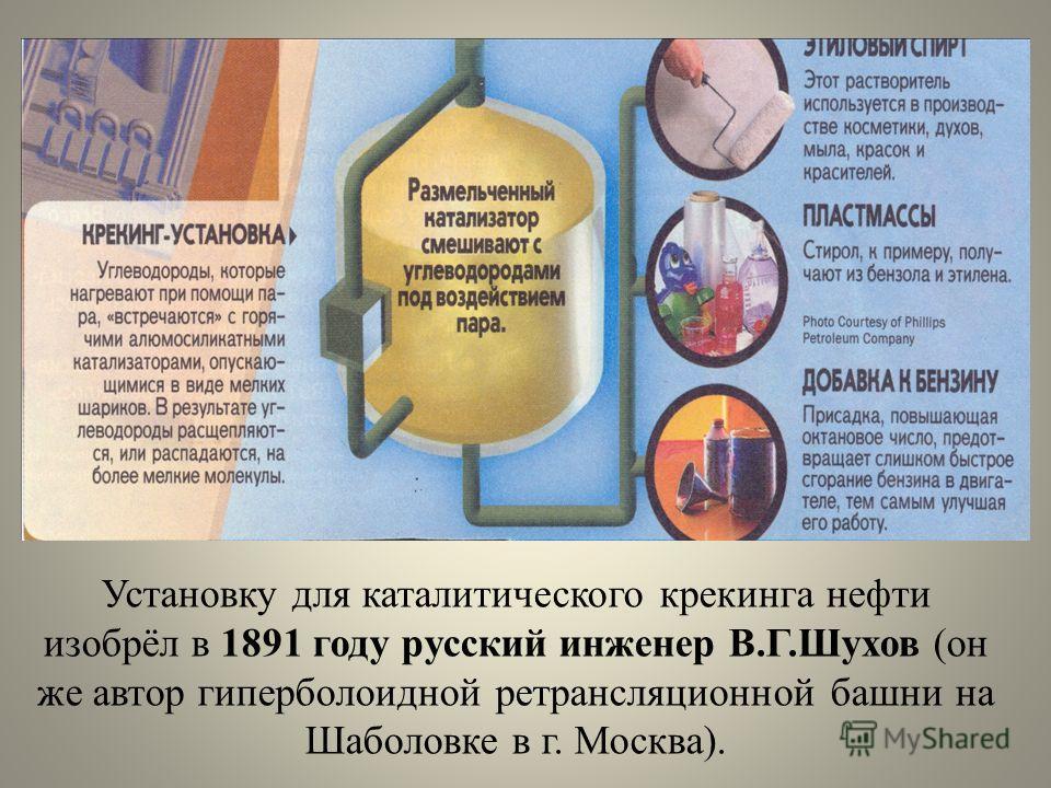 Установку для каталитического крекинга нефти изобрёл в 1891 году русский инженер В.Г.Шухов (он же автор гиперболоидной ретрансляционной башни на Шаболовке в г. Москва).