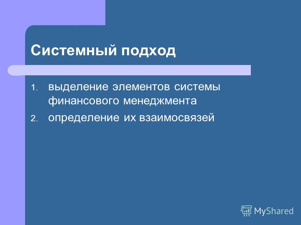 Системный подход 1. выделение элементов системы финансового менеджмента 2. определение их взаимосвязей