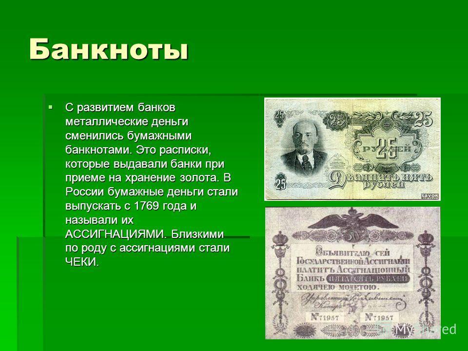 Банкноты С развитием банков металлические деньги сменились бумажными банкнотами. Это расписки, которые выдавали банки при приеме на хранение золота. В России бумажные деньги стали выпускать с 1769 года и называли их АССИГНАЦИЯМИ. Близкими по роду с а