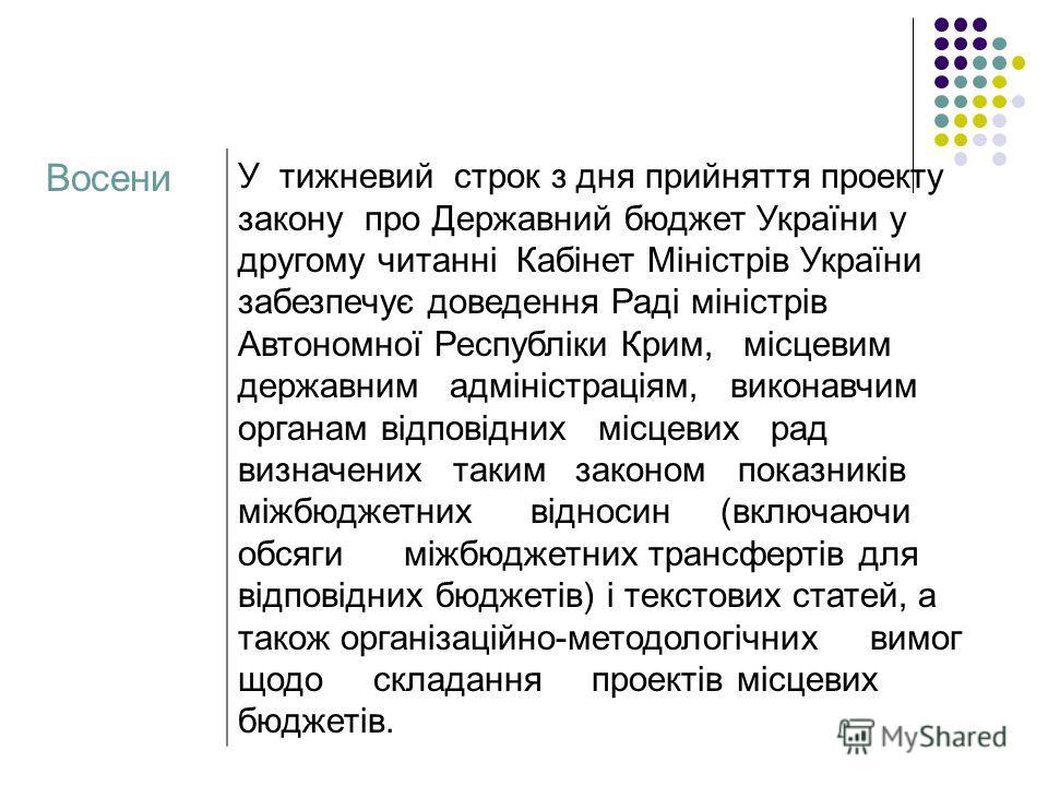 Восени У тижневий строк з дня прийняття проекту закону про Державний бюджет України у другому читанні Кабінет Міністрів України забезпечує доведення Раді міністрів Автономної Республіки Крим, місцевим державним адміністраціям, виконавчим органам відп