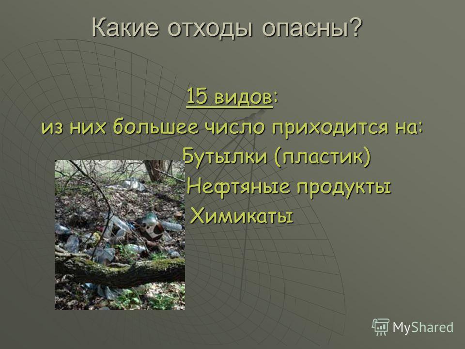 Какие отходы опасны? 15 видов: из них большее число приходится на: Бутылки (пластик) Бутылки (пластик) Нефтяные продукты Нефтяные продукты Химикаты Химикаты