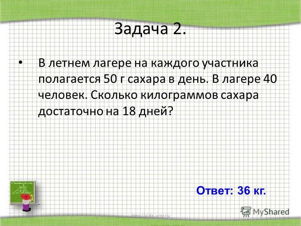 http://aida.ucoz.ru Задача 2. В летнем лагере на каждого участника полагается 50 г сахара в день. В лагере 40 человек. Сколько килограммов сахара достаточно на 18 дней? Ответ: 36 кг.