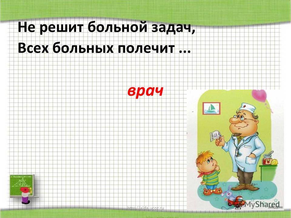 http://aida.ucoz.ru Не решит больной задач, Всех больных полечит... врач