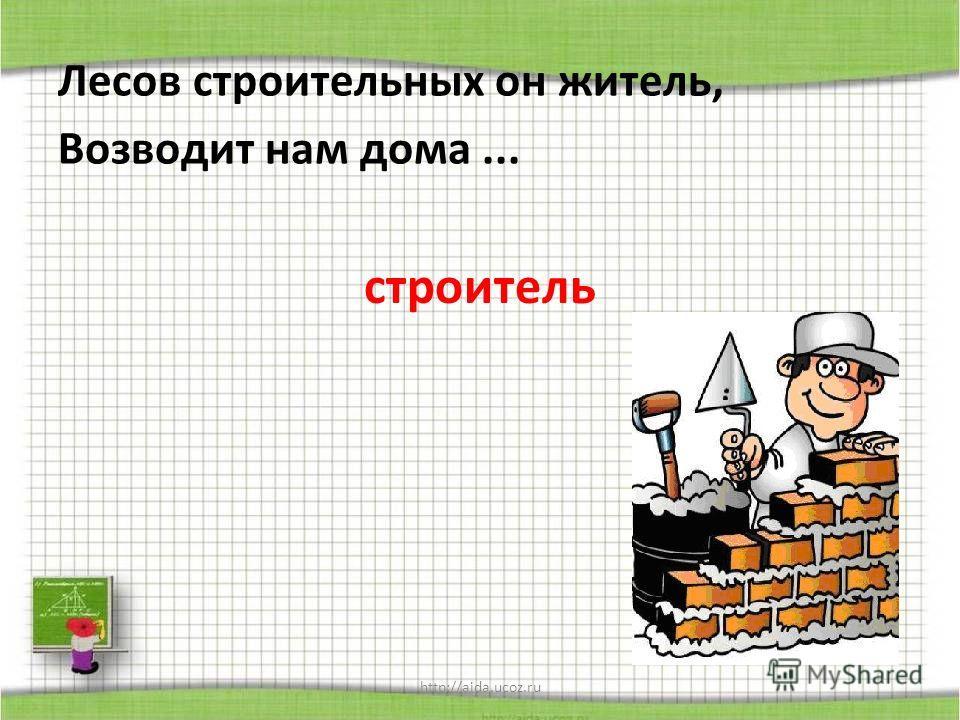 http://aida.ucoz.ru Лесов строительных он житель, Возводит нам дома... строитель