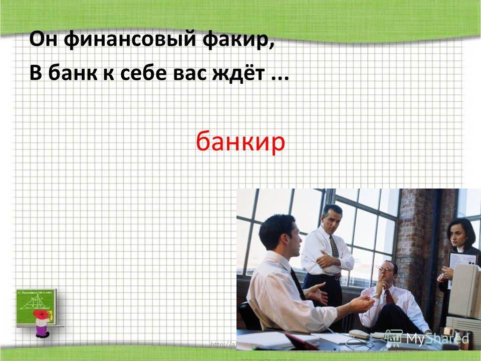 http://aida.ucoz.ru Он финансовый факир, В банк к себе вас ждёт... банкир
