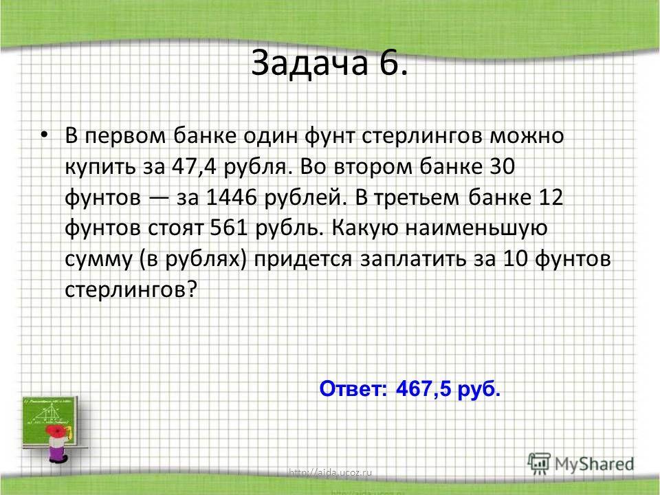 http://aida.ucoz.ru Задача 6. В первом банке один фунт стерлингов можно купить за 47,4 рубля. Во втором банке 30 фунтов за 1446 рублей. В третьем банке 12 фунтов стоят 561 рубль. Какую наименьшую сумму (в рублях) придется заплатить за 10 фунтов стерл