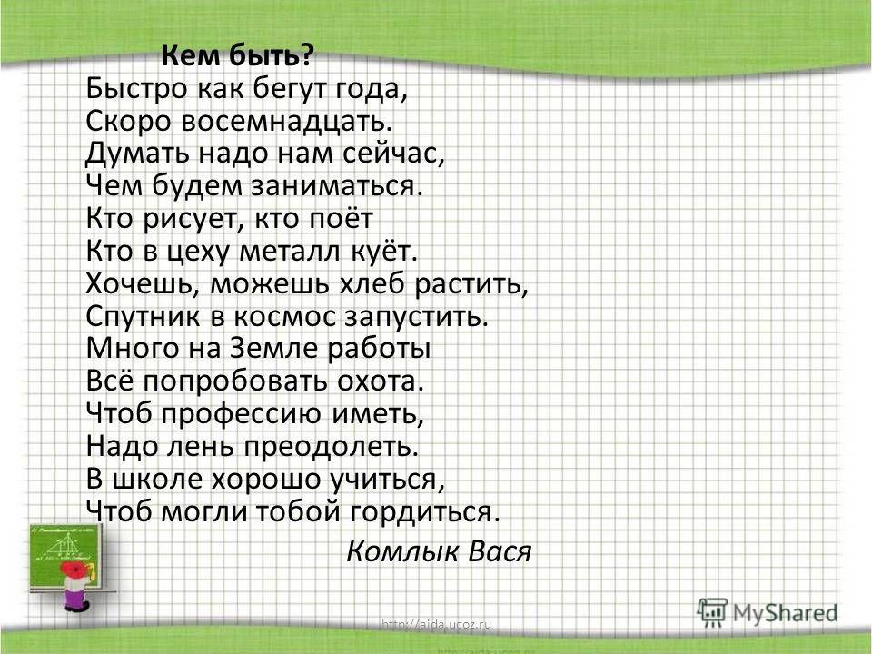 http://aida.ucoz.ru Кем быть? Быстро как бегут года, Скоро восемнадцать. Думать надо нам сейчас, Чем будем заниматься. Кто рисует, кто поёт Кто в цеху металл куёт. Хочешь, можешь хлеб растить, Спутник в космос запустить. Много на Земле работы Всё поп