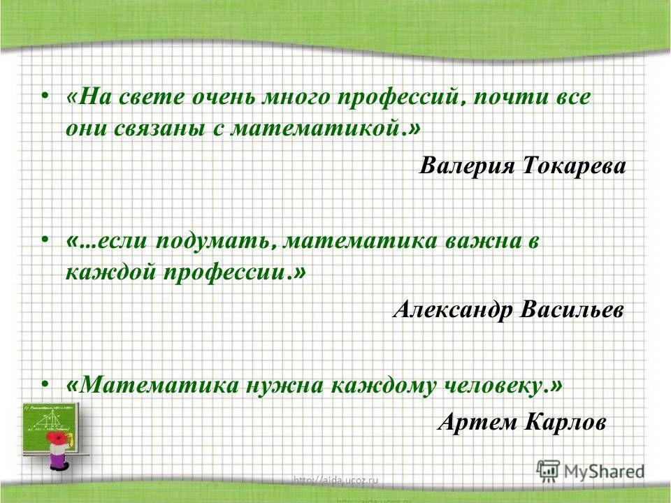 « На свете очень много профессий, почти все они связаны с математикой. » Валерия Токарева «… если подумать, математика важна в каждой профессии. » Александр Васильев « Математика нужна каждому человеку. » Артем Карлов