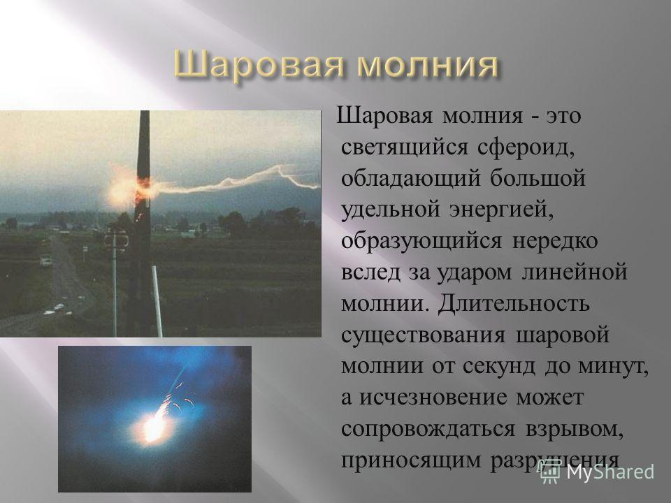 Шаровая молния - это светящийся сфероид, обладающий большой удельной энергией, образующийся нередко вслед за ударом линейной молнии. Длительность существования шаровой молнии от секунд до минут, а исчезновение может сопровождаться взрывом, приносящим