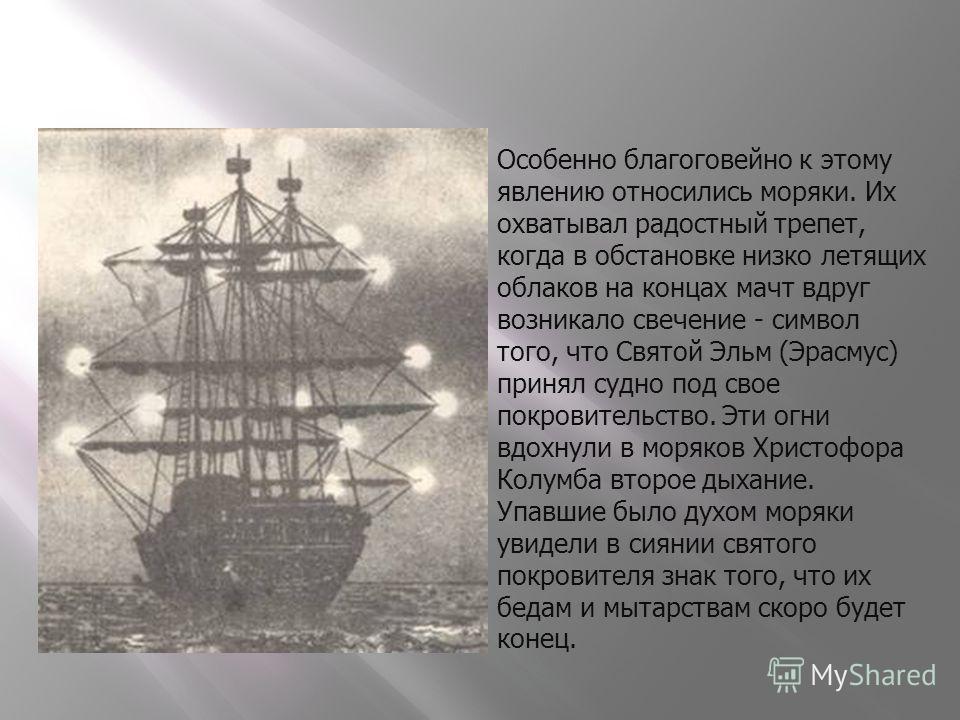 Особенно благоговейно к этому явлению относились моряки. Их охватывал радостный трепет, когда в обстановке низко летящих облаков на концах мачт вдруг возникало свечение - символ того, что Святой Эльм (Эрасмус) принял судно под свое покровительство. Э