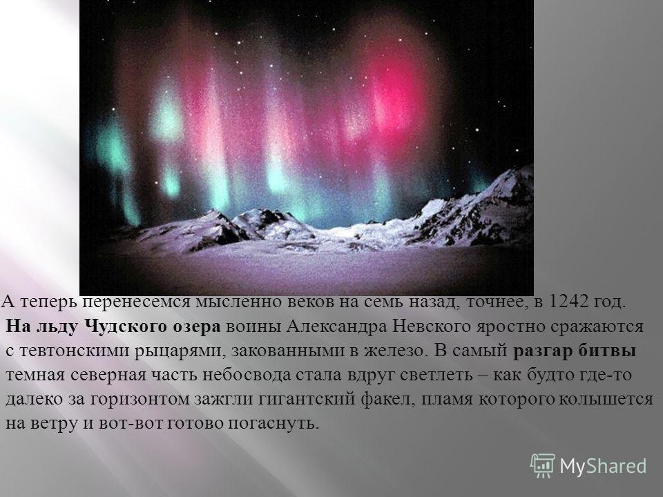 А теперь перенесемся мысленно веков на семь назад, точнее, в 1242 год. На льду Чудского озера воины Александра Невского яростно сражаются с тевтонскими рыцарями, закованными в железо. В самый разгар битвы темная северная часть небосвода стала вдруг с