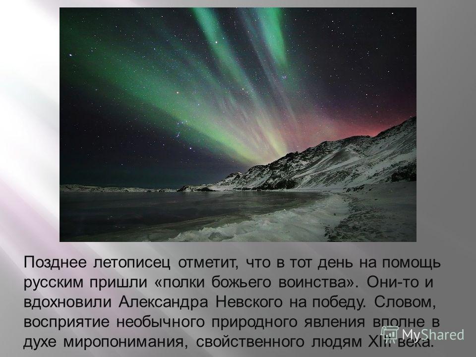 Позднее летописец отметит, что в тот день на помощь русским пришли «полки божьего воинства». Они-то и вдохновили Александра Невского на победу. Словом, восприятие необычного природного явления вполне в духе миропонимания, свойственного людям XIII век