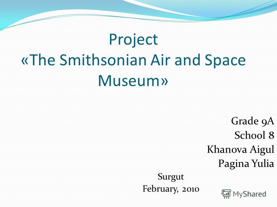 Project «The Smithsonian Air and Space Museum» Grade 9A School 8 Khanova Aigul Pagina Yulia Surgut February, 2010
