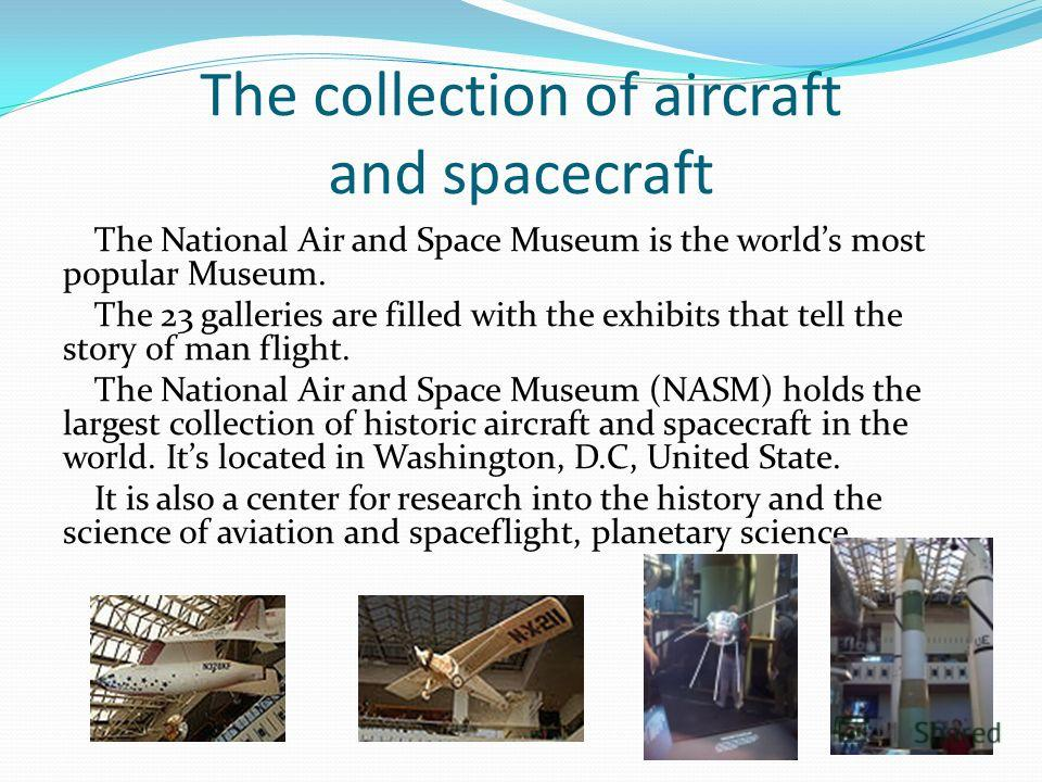 The collection of aircraft and spacecraft The National Air and Space Museum is the worlds most popular Museum. The 23 galleries are filled with the exhibits that tell the story of man flight. The National Air and Space Museum (NASM) holds the largest