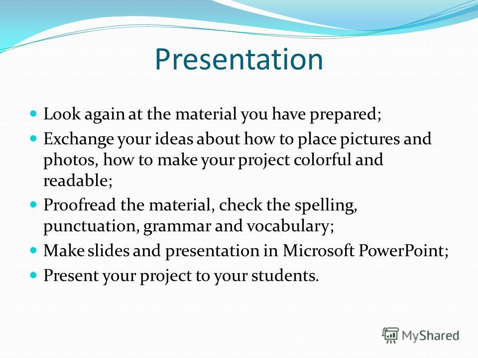 Presentation Look again at the material you have prepared; Exchange your ideas about how to place pictures and photos, how to make your project colorful and readable; Proofread the material, check the spelling, punctuation, grammar and vocabulary; Ma