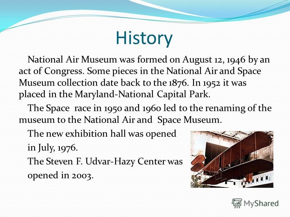 History National Air Museum was formed on August 12, 1946 by an act of Congress. Some pieces in the National Air and Space Museum collection date back to the 1876. In 1952 it was placed in the Maryland-National Capital Park. The Space race in 1950 an