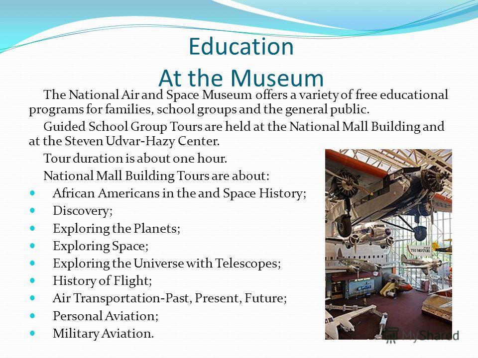 Education At the Museum The National Air and Space Museum offers a variety of free educational programs for families, school groups and the general public. Guided School Group Tours are held at the National Mall Building and at the Steven Udvar-Hazy