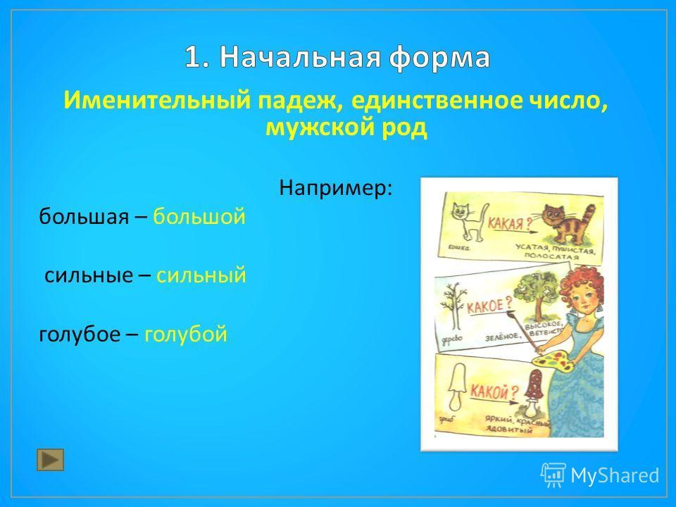 Именительный падеж, единственное число, мужской род Например : большая – большой сильные – сильный голубое – голубой
