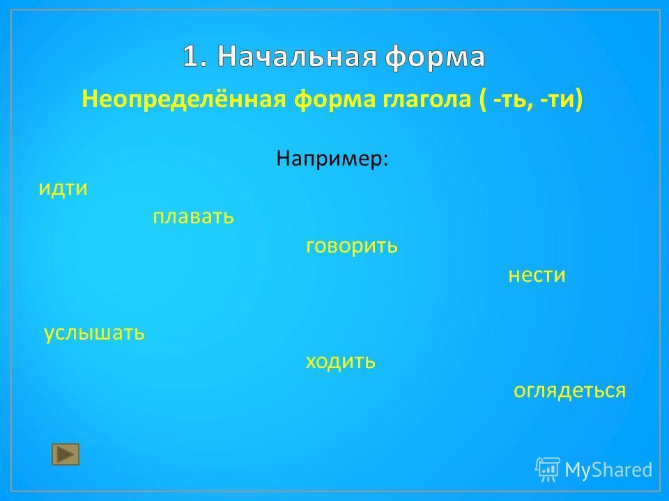 Неопределённая форма глагола ( - ть, - ти ) Например : идти плавать говорить нести услышать ходить оглядеться