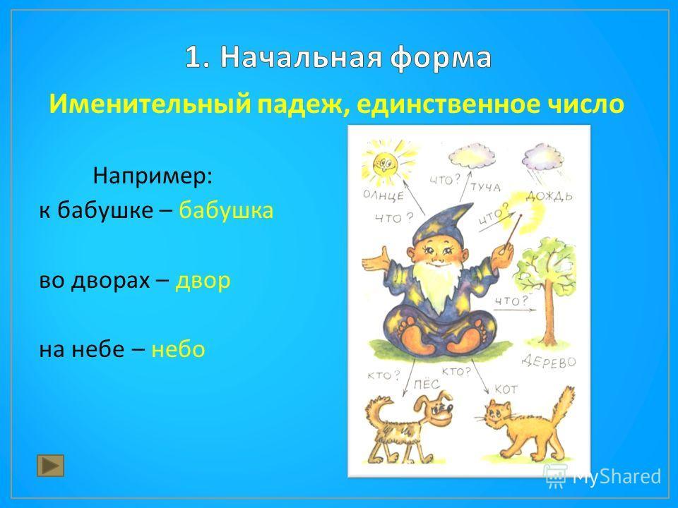 Именительный падеж, единственное число Например : к бабушке – бабушка во дворах – двор на небе – небо