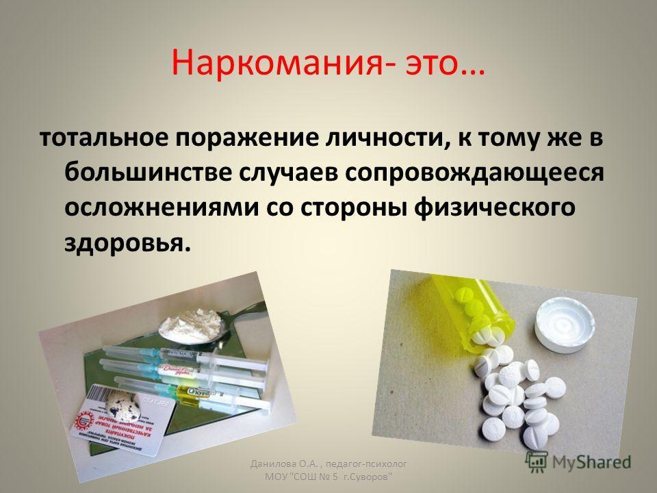 Наркомания- это… тотальное поражение личности, к тому же в большинстве случаев сопровождающееся осложнениями со стороны физического здоровья. Данилова О.А., педагог-психолог МОУ СОШ 5 г.Суворов