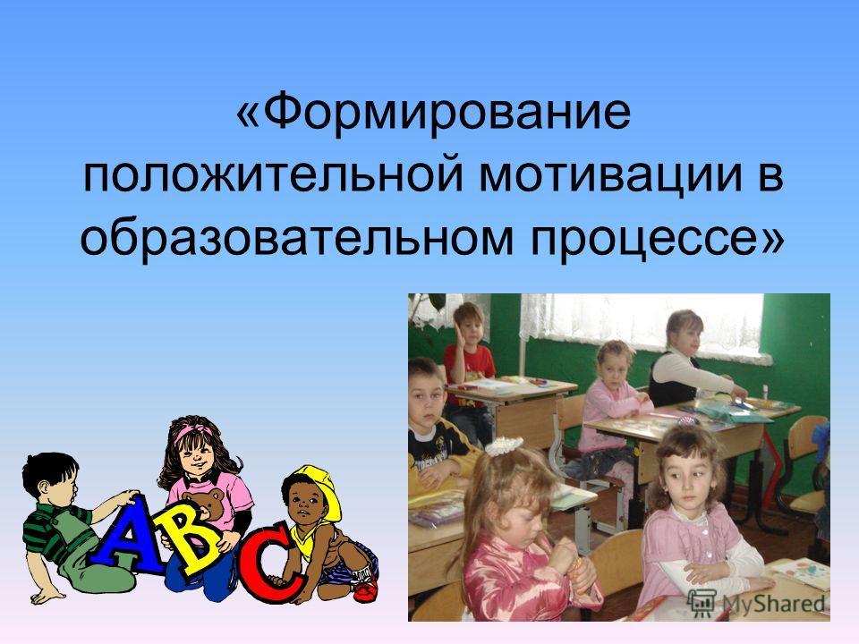 «Формирование положительной мотивации в образовательном процессе»