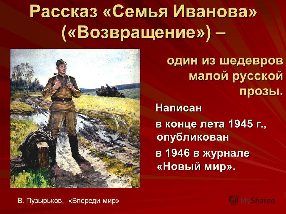 Рассказ «Семья Иванова» («Возвращение») – один из шедевров малой русской прозы. один из шедевров малой русской прозы. Написан Написан в конце лета 1945 г., опубликован в конце лета 1945 г., опубликован в 1946 в журнале «Новый мир». в 1946 в журнале «