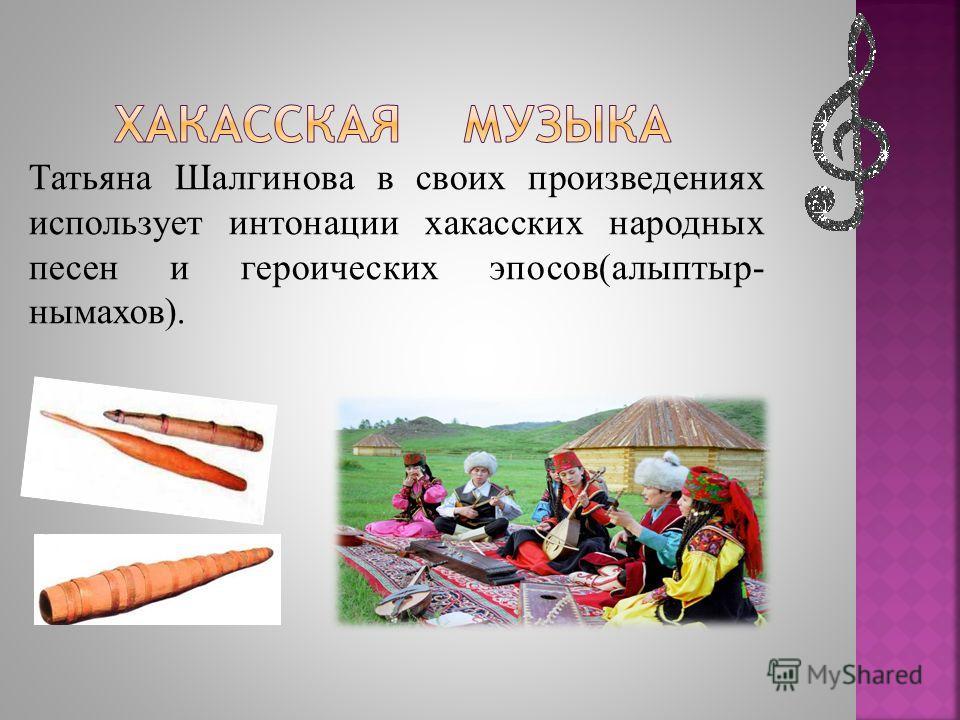 Татьяна Шалгинова в своих произведениях использует интонации хакасских народных песен и героических эпосов(алыптыр- нымахов).