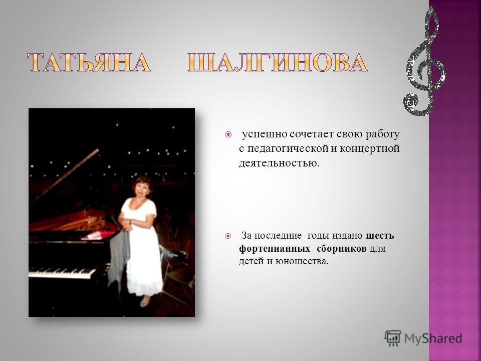 успешно сочетает свою работу с педагогической и концертной деятельностью. За последние годы издано шесть фортепианных сборников для детей и юношества.