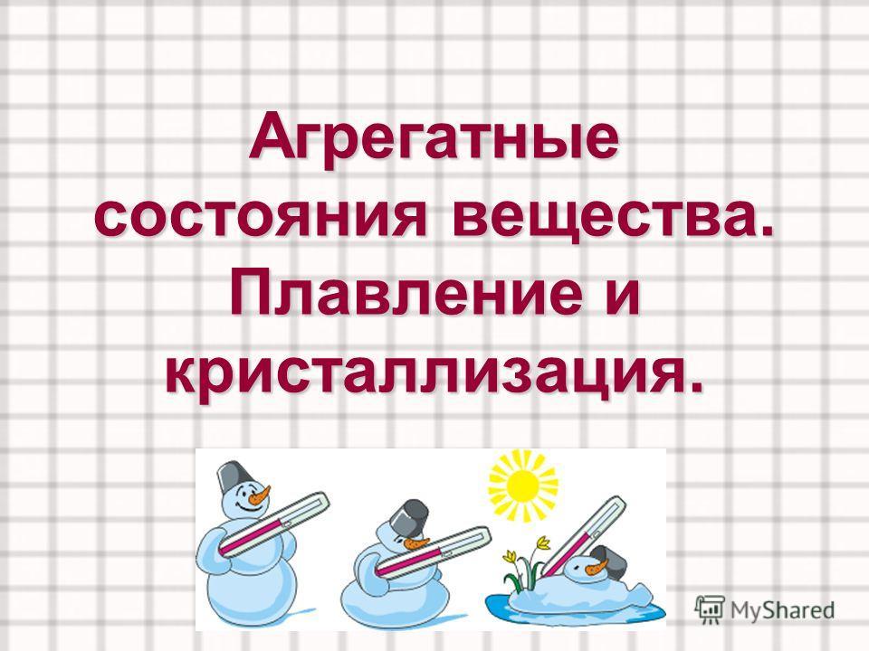Агрегатные состояния вещества. Плавление и кристаллизация.