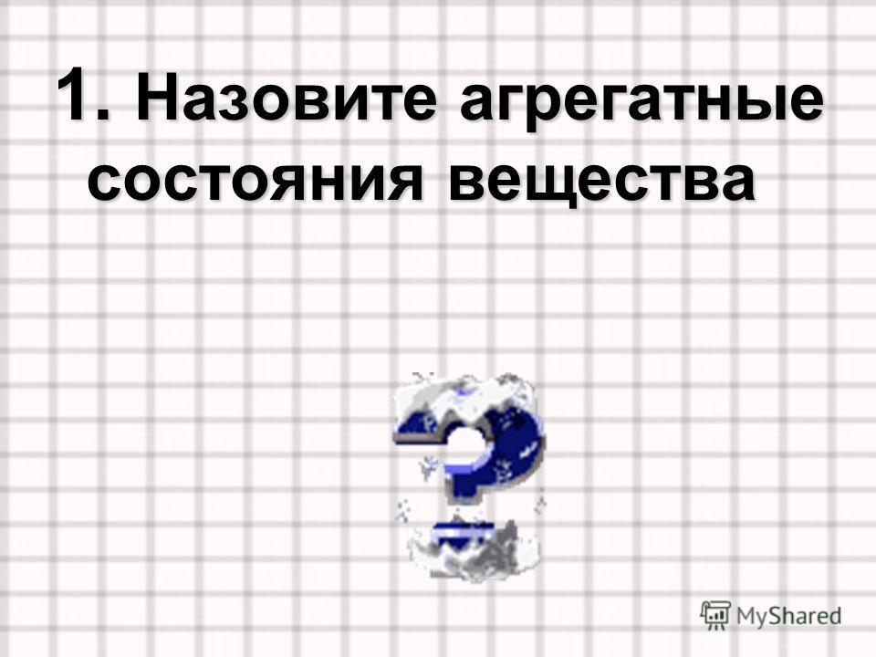 1. Назовите агрегатные состояния вещества