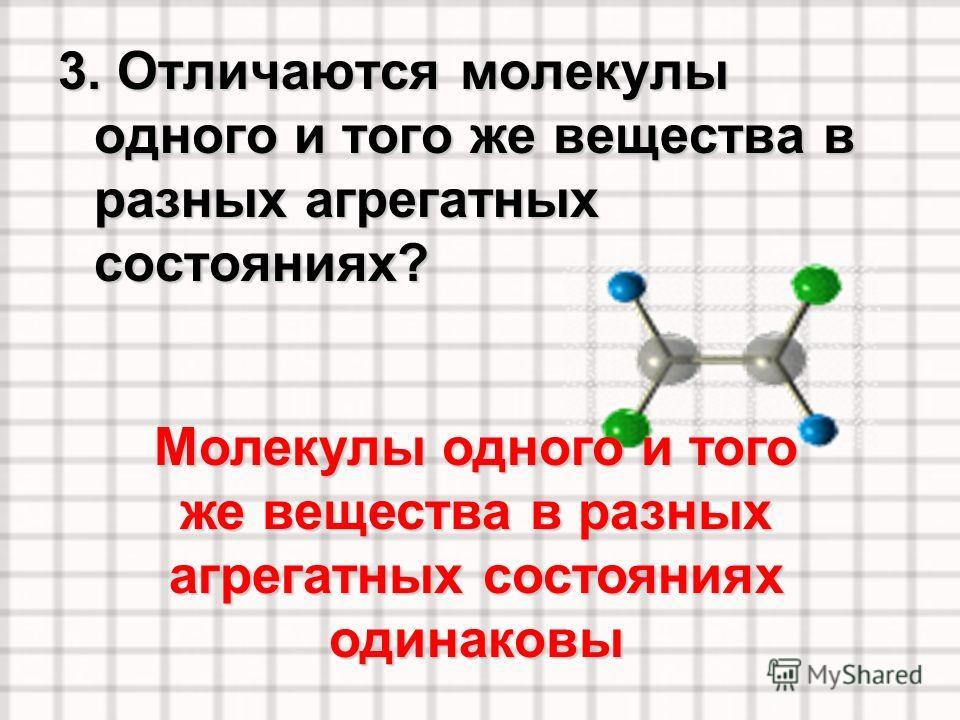 3. Отличаются молекулы одного и того же вещества в разных агрегатных состояниях? Молекулы одного и того же вещества в разных агрегатных состояниях одинаковы