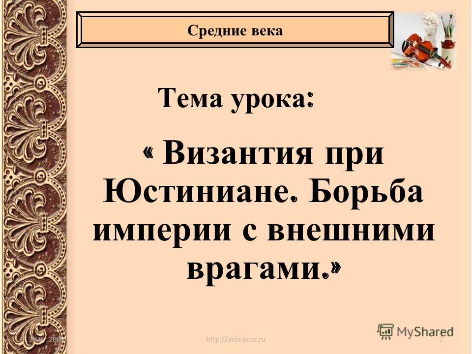 Тема урока : « Византия при Юстиниане. Борьба империи с внешними врагами.» Средние века