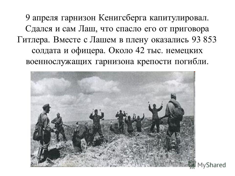 9 апреля гарнизон Кенигсберга капитулировал. Сдался и сам Лаш, что спасло его от приговора Гитлера. Вместе с Лашем в плену оказались 93 853 солдата и офицера. Около 42 тыс. немецких военнослужащих гарнизона крепости погибли.