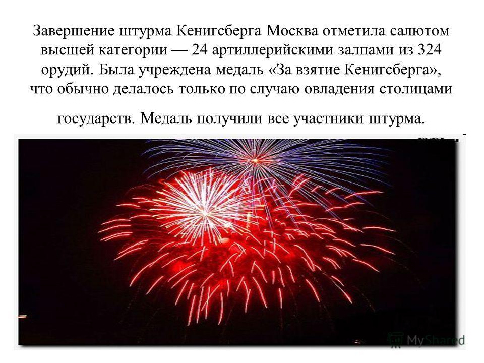 Завершение штурма Кенигсберга Москва отметила салютом высшей категории 24 артиллерийскими залпами из 324 орудий. Была учреждена медаль «За взятие Кенигсберга», что обычно делалось только по случаю овладения столицами государств. Медаль получили все у