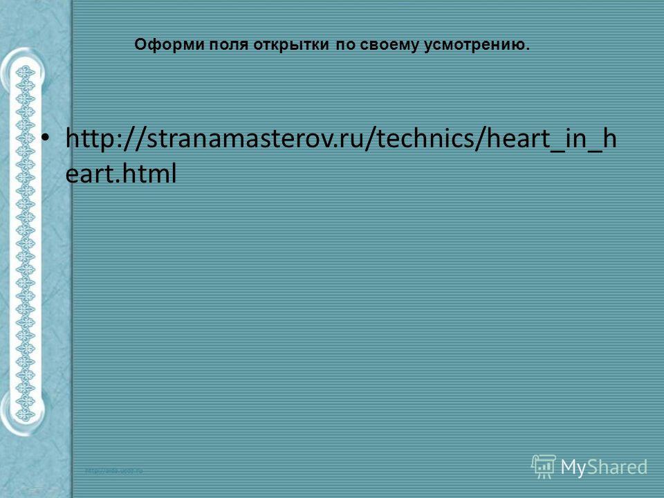 Оформи поля открытки по своему усмотрению. http://stranamasterov.ru/technics/heart_in_h eart.html