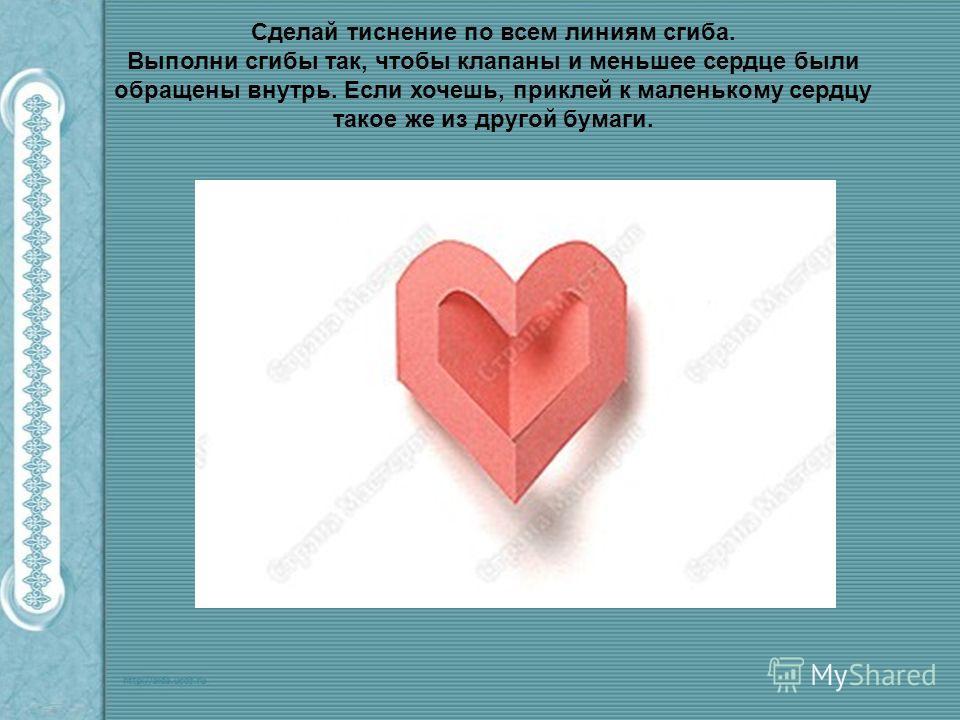 Сделай тиснение по всем линиям сгиба. Выполни сгибы так, чтобы клапаны и меньшее сердце были обращены внутрь. Если хочешь, приклей к маленькому сердцу такое же из другой бумаги.