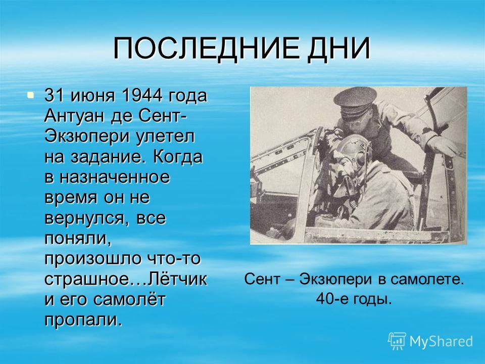 ПОСЛЕДНИЕ ДНИ 31 июня 1944 года Антуан де Сент- Экзюпери улетел на задание. Когда в назначенное время он не вернулся, все поняли, произошло что-то страшное…Лётчик и его самолёт пропали. 31 июня 1944 года Антуан де Сент- Экзюпери улетел на задание. Ко