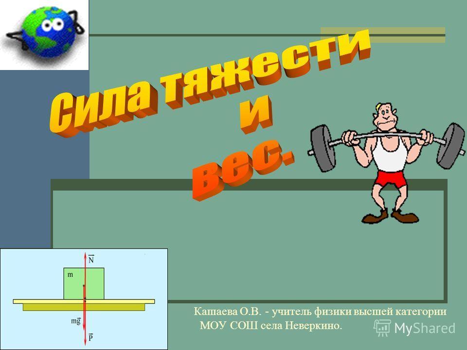 Кашаева О.В. - учитель физики высшей категории МОУ СОШ села Неверкино.