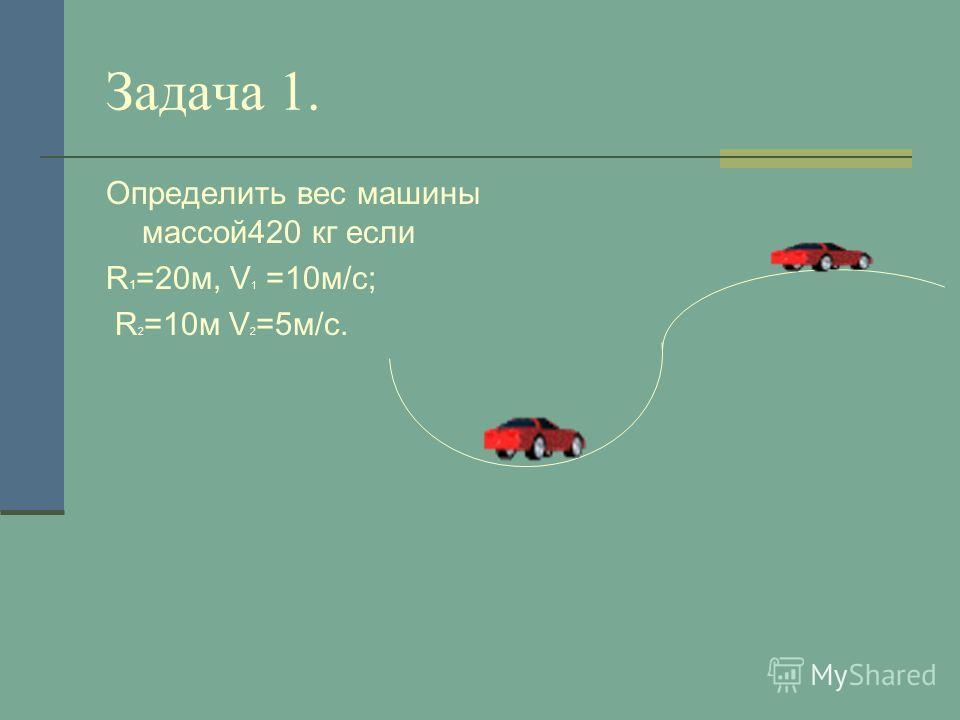 Задача 1. Определить вес машины массой420 кг если R 1 =20м, V 1 =10м/с; R 2 =10м V 2 =5м/с.