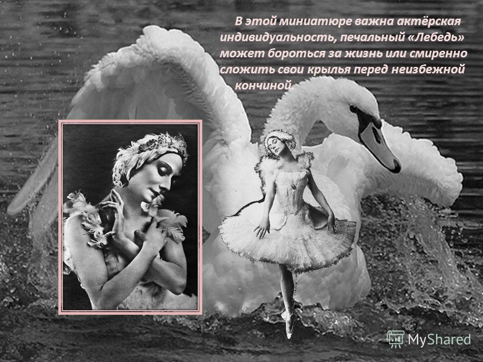 В этой миниатюре важна актёрская индивидуальность, печальный «Лебедь» может бороться за жизнь или смиренно сложить свои крылья перед неизбежной кончиной.