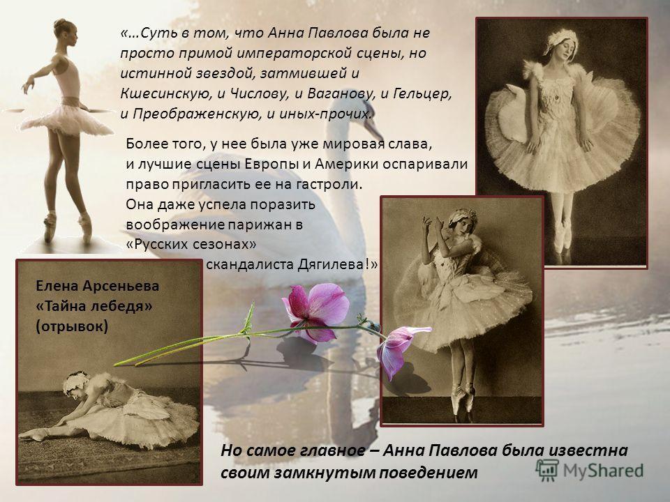 «…Суть в том, что Анна Павлова была не просто примой императорской сцены, но истинной звездой, затмившей и Кшесинскую, и Числову, и Ваганову, и Гельцер, и Преображенскую, и иных-прочих. Более того, у нее была уже мировая слава, и лучшие сцены Европы