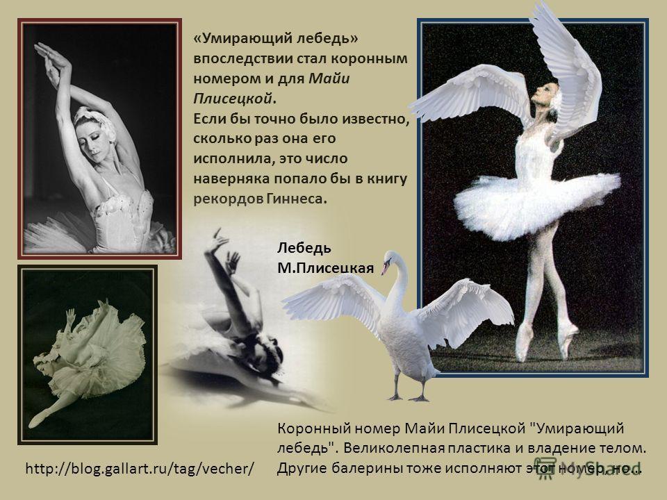 «Умирающий лебедь» впоследствии стал коронным номером и для Майи Плисецкой. Если бы точно было известно, сколько раз она его исполнила, это число наверняка попало бы в книгу рекордов Гиннеса. http://blog.gallart.ru/tag/vecher/ Лебедь М.Плисецкая Коро