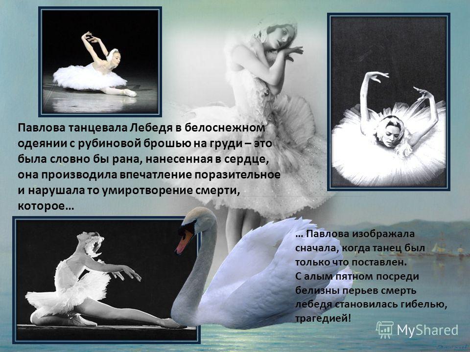 Павлова танцевала Лебедя в белоснежном одеянии с рубиновой брошью на груди – это была словно бы рана, нанесенная в сердце, она производила впечатление поразительное и нарушала то умиротворение смерти, которое… … Павлова изображала сначала, когда тане