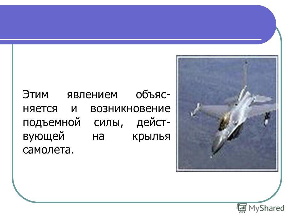 Этим явлением объяс- няется и возникновение подъемной силы, дейст- вующей на крылья самолета.