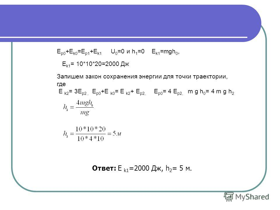 Е p0 +E k0 =E p1 +E k1 U 0 =0 и h 1 =0 E k1 =mgh 0, E k1 = 10*10*20=2000 Дж Запишем закон сохранения энергии для точки траектории, где E k2 = 3E р2, Е p0 +E k0 = E k2 + E р2, E р0 = 4 E р2, m g h 0 = 4 m g h 2 Ответ: E k1 =2000 Дж, h 2 = 5 м.