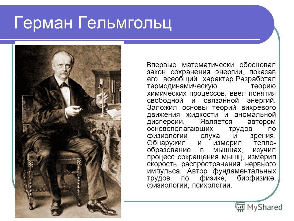 Герман Гельмгольц Впервые математически обосновал закон сохранения энергии, показав его всеобщий характер.Разработал термодинамическую теорию химических процессов, ввел понятия свободной и связанной энергий. Заложил основы теорий вихревого движения ж