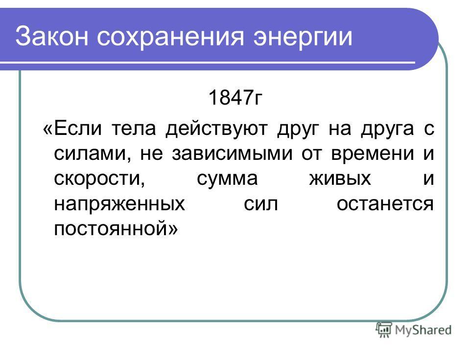 Закон сохранения энергии 1847г «Если тела действуют друг на друга с силами, не зависимыми от времени и скорости, сумма живых и напряженных сил останется постоянной»