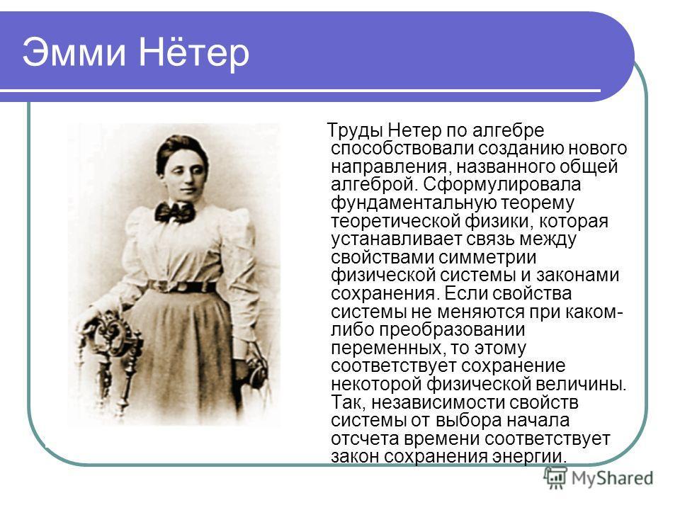 Эмми Нётер Труды Нетер по алгебре способствовали созданию нового направления, названного общей алгеброй. Сформулировала фундаментальную теорему теоретической физики, которая устанавливает связь между свойствами симметрии физической системы и законами