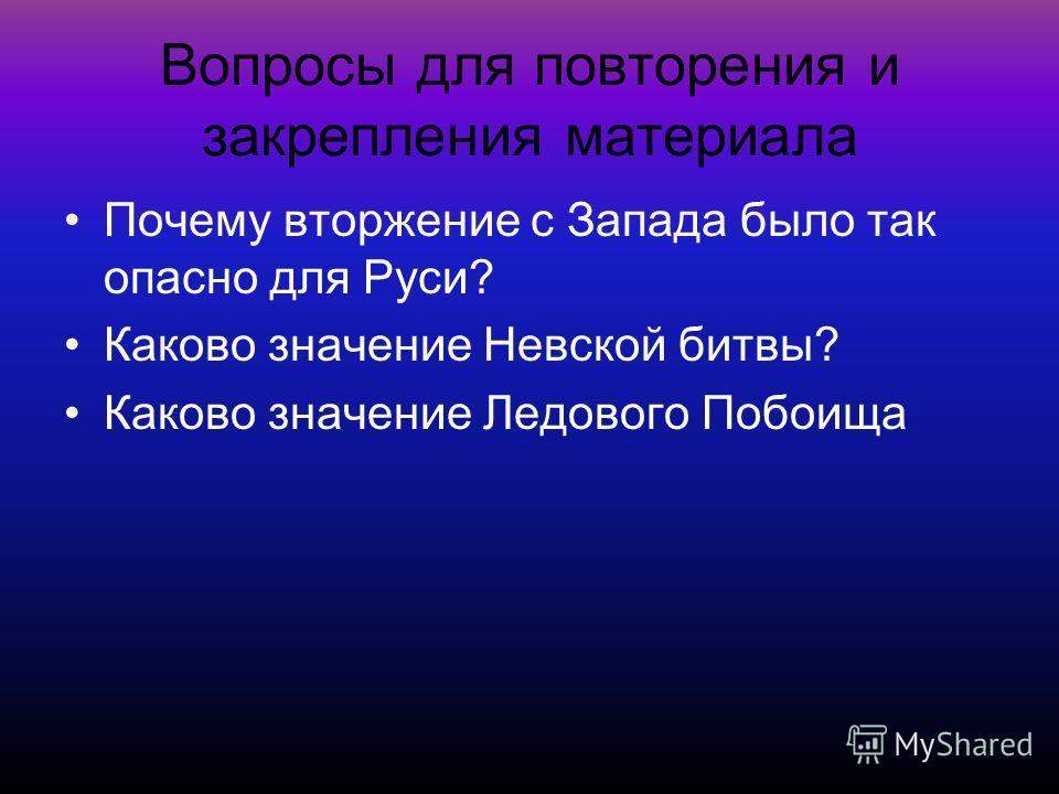 Вопросы для повторения и закрепления материала Почему вторжение с Запада было так опасно для Руси? Каково значение Невской битвы? Каково значение Ледового Побоища